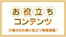 【お役立ちコンテンツ】 介護のお仕事に役立つ情報満載!
